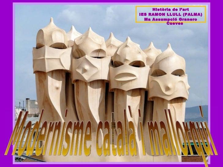 Modernisme català i mallorquí Història de l'art IES RAMON LLULL (PALMA) Ma Assumpció Granero Cueves