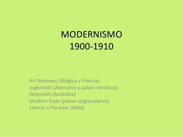 MODERNISMO  1900-1910  Art Nouveau (Bélgica y Francia)  Jugendstil (Alemania y países nórdicos)  Sezession (Australia)  Mo...