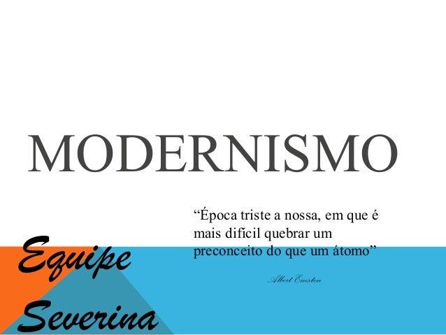 """MODERNISMO """"Época triste a nossa, em que é mais difícil quebrar um preconceito do que um átomo"""" Albert Einsten Equipe Seve..."""