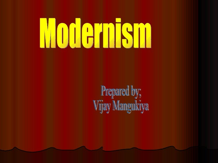 Modernism Prepared by; Vijay Mangukiya