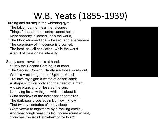 """a review of wb yeats poem the second coming William butler yeats penned his most famous poem, """"the second coming,"""" in  1919  the title refers, of course, to the second coming of christ  anarchy,  meaning the lack of arche: the greek for origin, principle, and cause."""