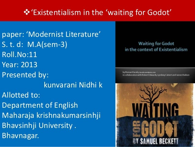 'Existentialism in the 'waiting for Godot' paper: 'Modernist Literature' S. t. d: M.A(sem-3) Roll.No:11 Year: 2013 Presen...