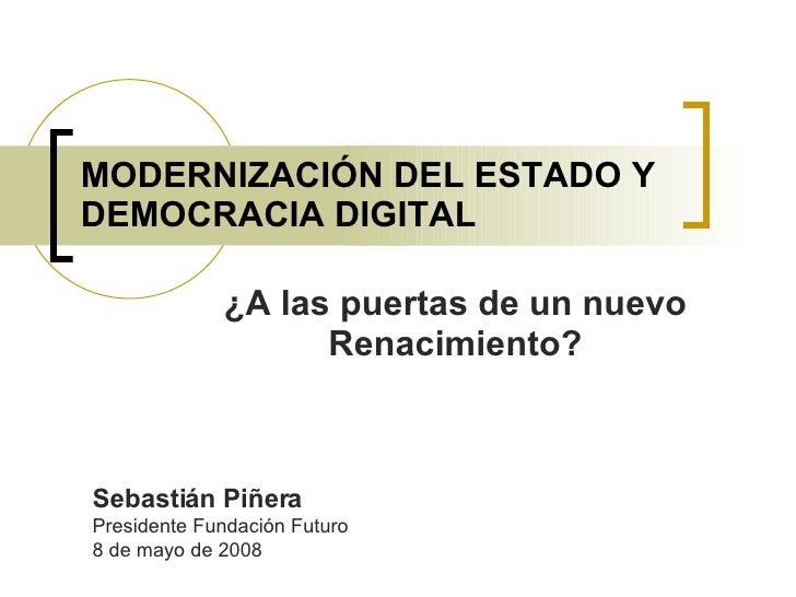 MODERNIZACIÓN DEL ESTADO Y DEMOCRACIA DIGITAL ¿A las puertas de un nuevo Renacimiento? Sebastián Piñera Presidente Fundaci...
