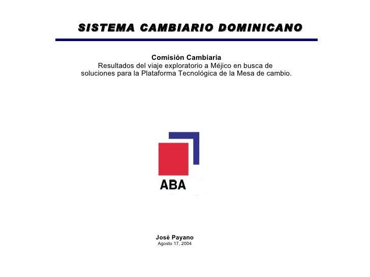 José Payano Agosto 17, 2004 Comisión Cambiaria Resultados del viaje exploratorio a Méjico en busca de  soluciones para la ...