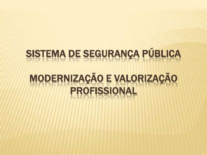 SISTEMA DE SEGURANÇA PÚBLICAMODERNIZAÇÃO E VALORIZAÇÃO PROFISSIONAL <br />