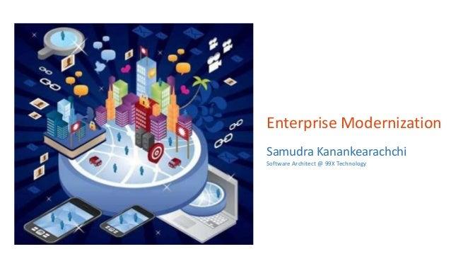 Enterprise Modernization Samudra Kanankearachchi Software Architect @ 99X Technology