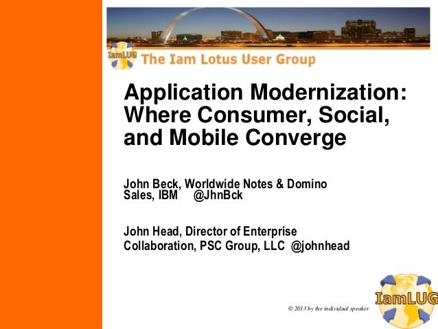 © 2013 by the individual speakerApplication Modernization:Where Consumer, Social,and Mobile ConvergeJohn Beck, Worldwide N...