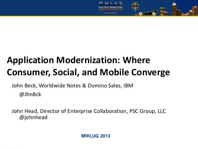 MWLUG 2013 Application Modernization: Where Consumer, Social, and Mobile Converge John Beck, Worldwide Notes & Domino Sale...