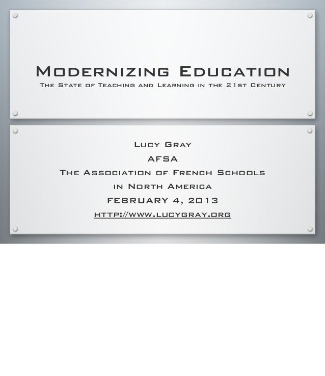 Modernizing Education The State of Teaching and Learning in the 21st Century Lucy Gray AFSA The Association of French Scho...
