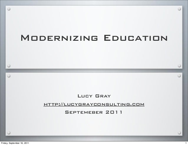 Modernizing Education Lucy Gray http://lucygrayconsulting.com Septemeber 2011 1Friday, September 16, 2011