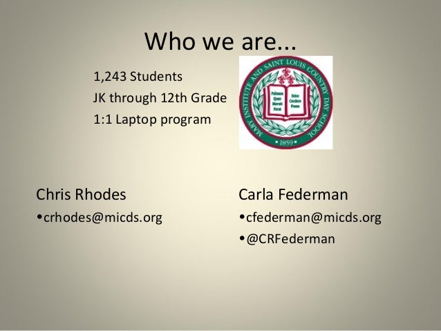 Who we are... 1,243 Students JK through 12th Grade 1:1 Laptop program  Chris Rhodes  Carla Federman  •crhodes@micds.org  •...