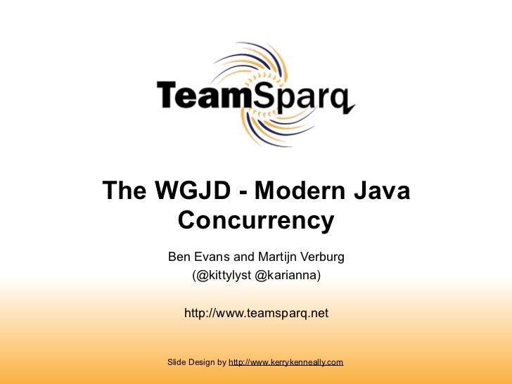 The WGJD - Modern Java     Concurrency    Ben Evans and Martijn Verburg       (@kittylyst @karianna)        http://www.tea...