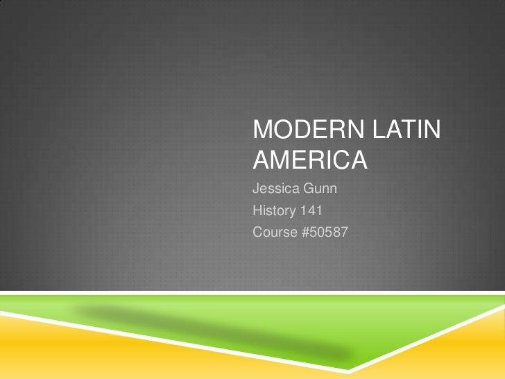 MODERN LATIN AMERICA<br />Jessica Gunn<br />History 141<br />Course #50587<br />
