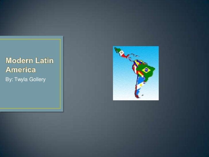 Modern Latin America<br />By: Twyla Gollery<br />