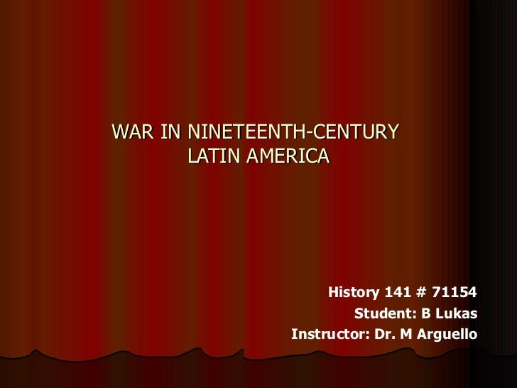 WAR IN NINETEENTH-CENTURY  LATIN AMERICA History 141 # 71154 Student: B Lukas Instructor: Dr. M Arguello