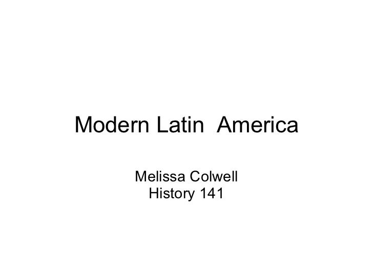 Modern Latin  America Melissa Colwell History 141
