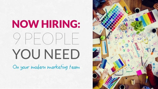 Now Hiring: 9 People You Need On Your Modern Marketing Team