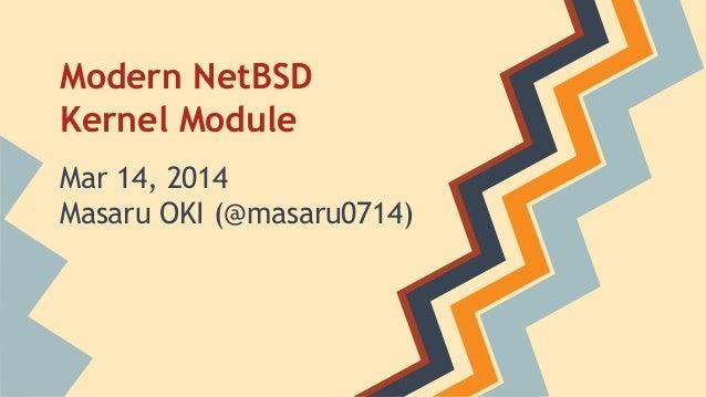 Modern NetBSD Kernel Module Mar 14, 2014 Masaru OKI (@masaru0714)