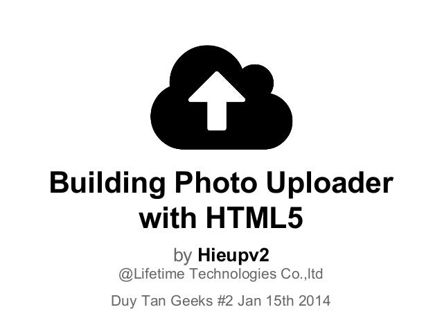 Building Photo Uploader with HTML5 by Hieupv2 @Lifetime Technologies Co.,ltd Duy Tan Geeks #2 Jan 15th 2014
