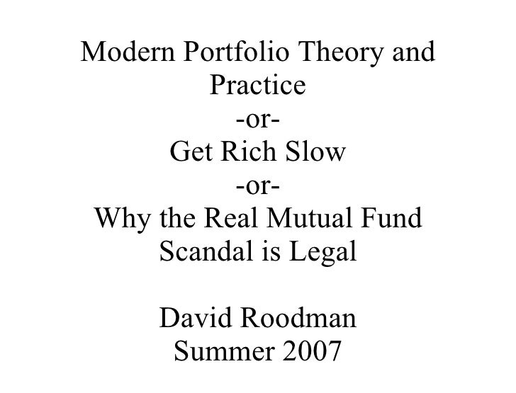 Modern Portfolio Theory and Practice -or- Get Rich Slow -or- Why the Real Mutual Fund Scandal is Legal David Roodman Summe...