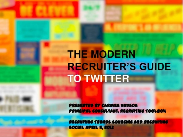 THE MODERNRECRUITER'S GUIDETO TWITTERPresented by Carmen HudsonPrincipal Consultant, Recruiting ToolboxRecruiting Trends S...