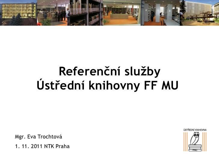 Referenční služby Ústřední knihovny FF MU  Mgr. Eva Trochtová 1. 11. 2011 NTK Praha