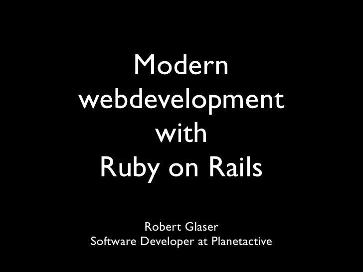 Modern webdevelopment      with  Ruby on Rails          Robert Glaser Software Developer at Planetactive