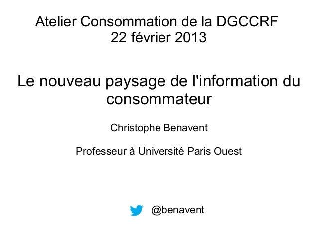Atelier Consommation de la DGCCRF 22 février 2013  Le nouveau paysage de l'information du consommateur Christophe Benavent...