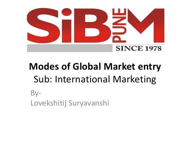 Modes of Global Market entry Sub: International Marketing By- Lovekshitij Suryavanshi