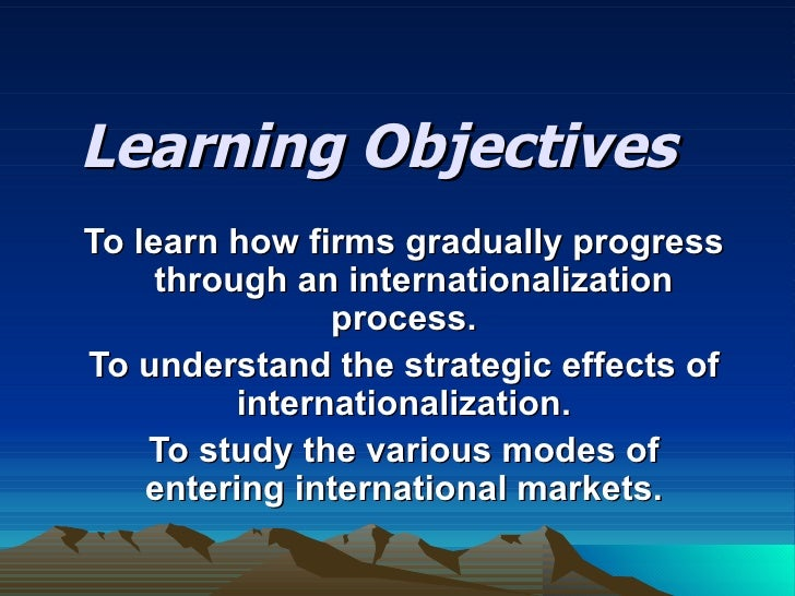 Learning Objectives To learn how firms gradually progress  through an internationalization process. To understand the stra...