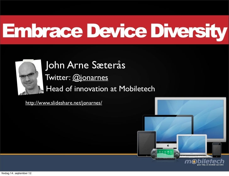 Embrace Device Diversity                           John Arne Sæterås                          Twitter: @jonarnes          ...