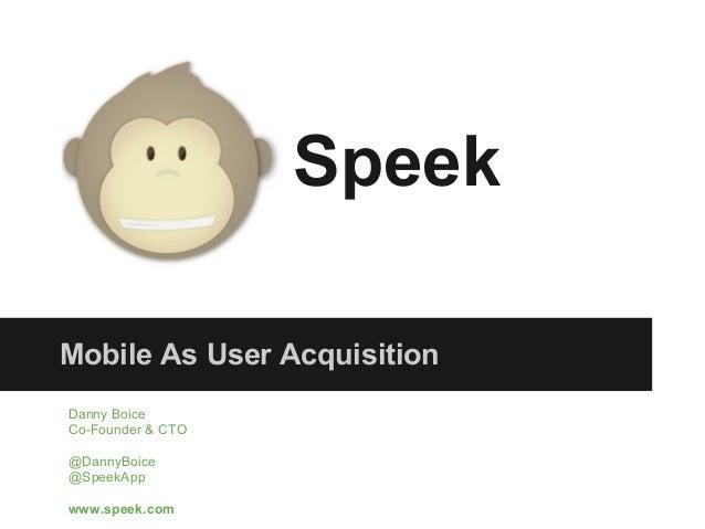 SpeekMobile As User AcquisitionDanny BoiceCo-Founder & CTO@DannyBoice@SpeekAppwww.speek.com