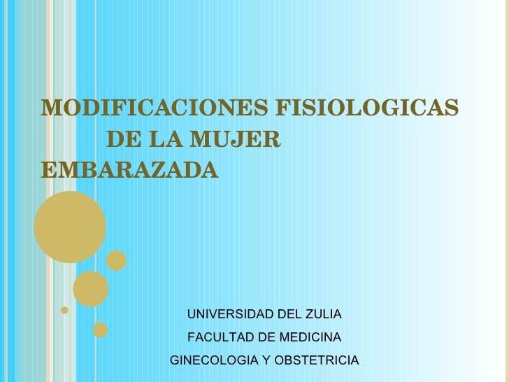 MODIFICACIONES FISIOLOGICAS   DE LA MUJER EMBARAZADA UNIVERSIDAD DEL ZULIA FACULTAD DE MEDICINA GINECOLOGIA Y OBSTETRICIA