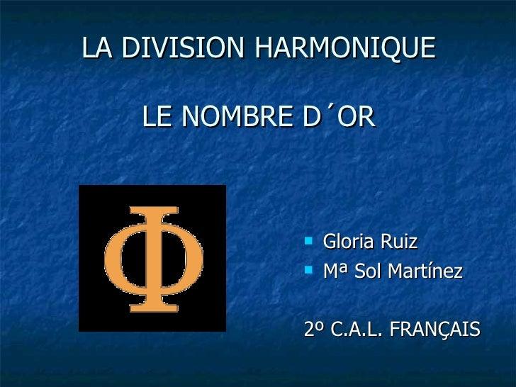 LA DIVISION HARMONIQUE LE NOMBRE  D´OR <ul><li>Gloria Ruiz </li></ul><ul><li>Mª Sol Martínez </li></ul><ul><li>2º C.A.L. F...