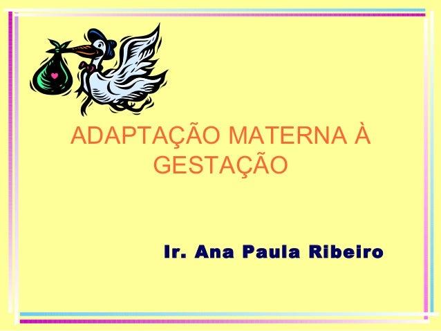ADAPTAÇÃO MATERNA À GESTAÇÃO Ir. Ana Paula Ribeiro