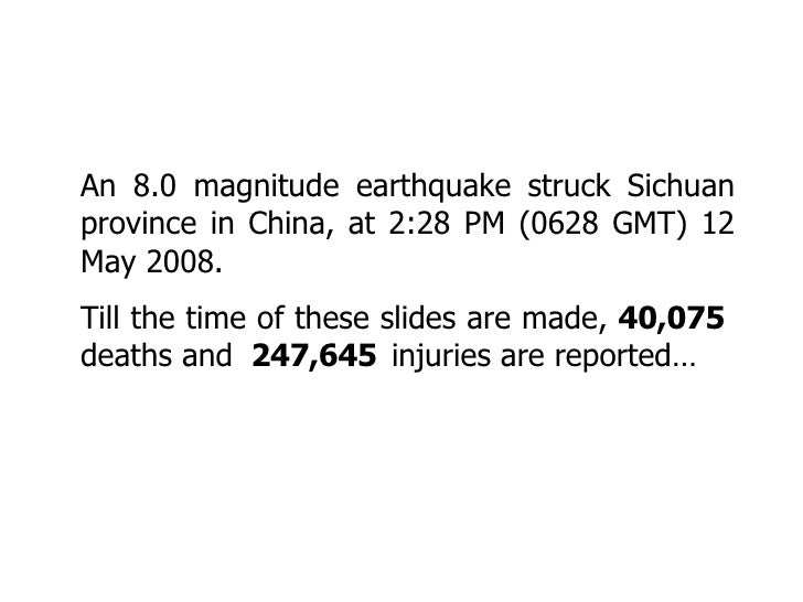 An 8.0 magnitude earthquake struck Sichuan province in China, at 2:28 PM (0628 GMT) 12 May 2008.  Till the time of these s...