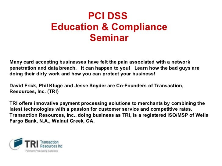 PCI DSS  Education & Compliance Seminar Many card accepting businesses have felt the pain associated with a network penetr...