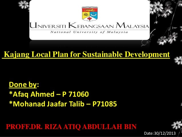 Kajang Local Plan for Sustainable Development  Done by: *Afaq Ahmed – P 71060 *Mohanad Jaafar Talib – P71085 PROFF.DR. RIZ...