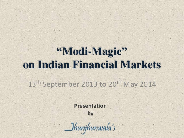 """Modi-Magic"" on Indian Financial Markets 13th September 2013 to 20th May 2014 Presentation by"