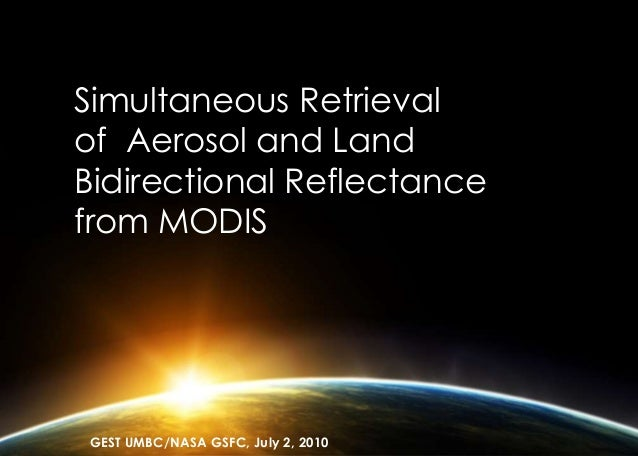 Simultaneous Retrieval of Aerosol and Land Bidirectional Reflectance from MODIS GEST UMBC/NASA GSFC, July 2, 2010