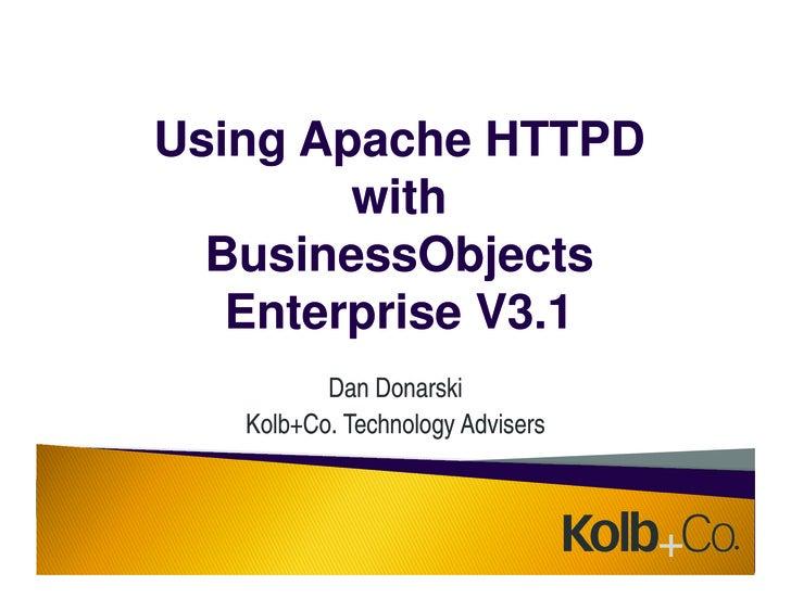 Using Apache HTTPD         with   BusinessObjects    Enterprise V3.1           Dan Donarski    Kolb+Co. Technology Advisers