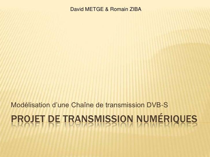 Projet de Transmission numériques<br />Modélisation d'une Chaîne de transmission DVB-S<br />David METGE & Romain ZIBA<br />