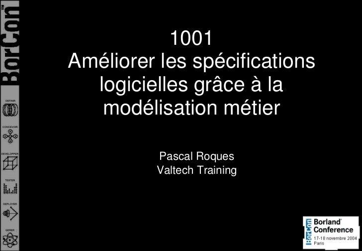 1001Améliorer les spécifications  logicielles grâce à la   modélisation métier          Pascal Roques          Valtech Tra...