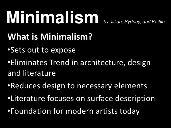 Minimalism                 by Jillian, Sydney, and KaitlinWhat is Minimalism?•Sets out to expose•Eliminates Trend in archi...