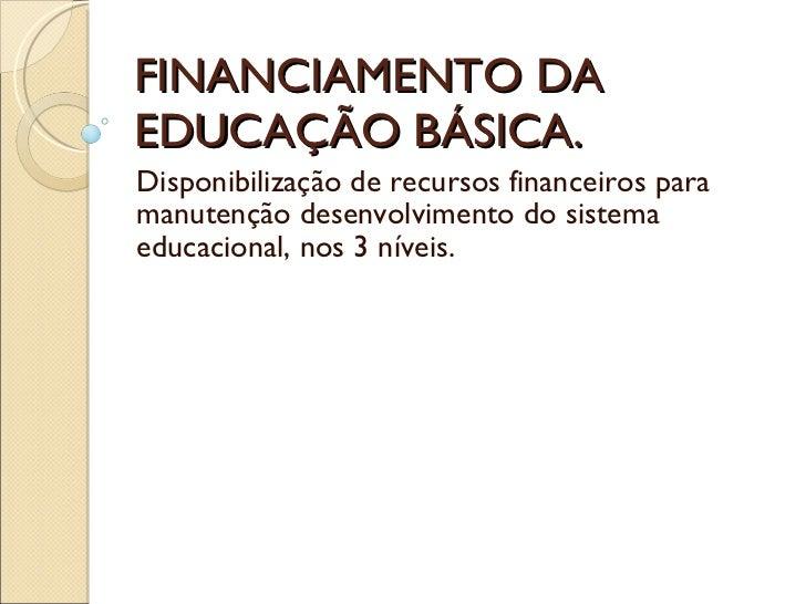 FINANCIAMENTO DA EDUCAÇÃO BÁSICA. Disponibilização de recursos financeiros para manutenção desenvolvimento do sistema educ...