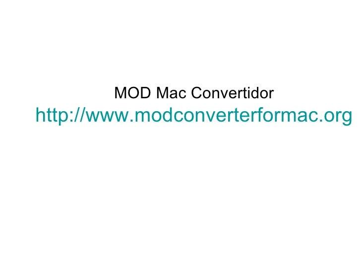 MOD Mac Convertidor http://www.modconverterformac.org
