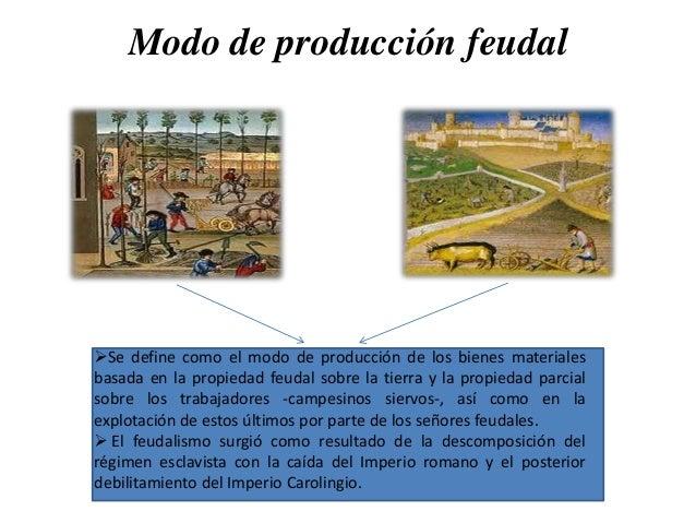 Modo de producción feudal  Se define como el modo de producción de los bienes materiales basada en la propiedad feudal so...