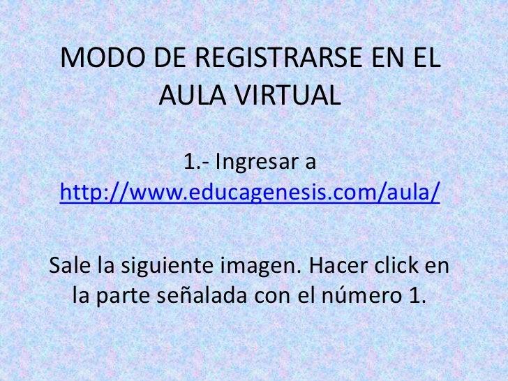 MODO DE REGISTRARSE EN EL AULA VIRTUAL<br />1.- Ingresar a http://www.educagenesis.com/aula/<br />Sale la siguiente imagen...