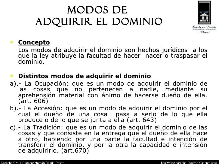 MODOS DE  ADQUIRIR EL DOMINIO Concepto Los modos de adquirir el dominio son hechos jurídicos  a los que la ley atribuye la...