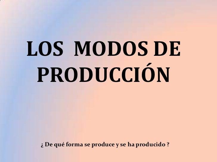LOS MODOS DE PRODUCCIÓN ¿ De qué forma se produce y se ha producido ?
